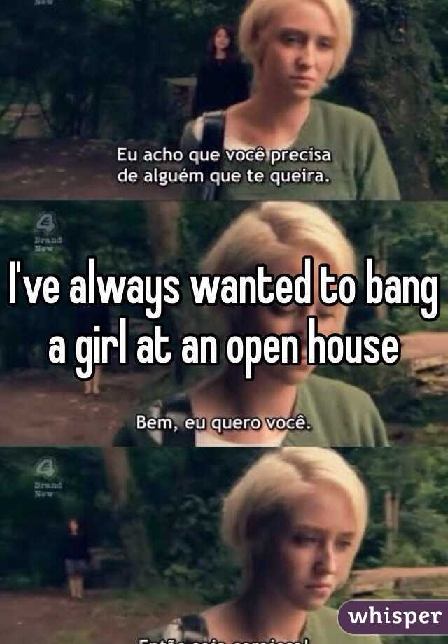 I've always wanted to bang a girl at an open house