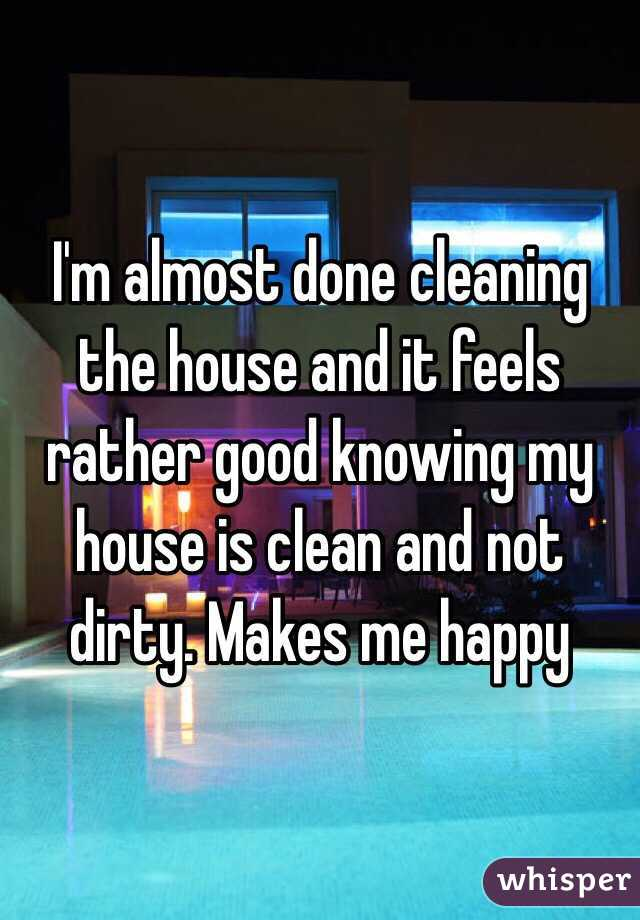 I'm almost done cleaning the house and it feels rather good knowing my house is clean and not dirty. Makes me happy