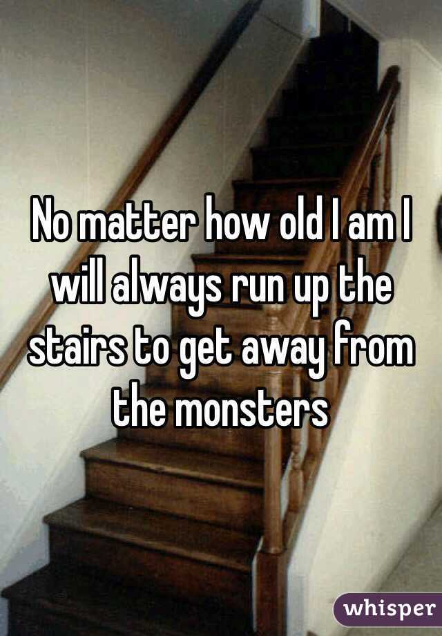 No matter how old I am I will always run up the stairs to get away from the monsters