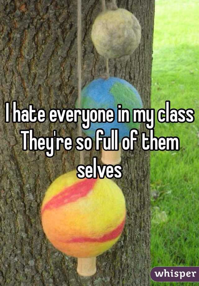 I hate everyone in my class  They're so full of them selves