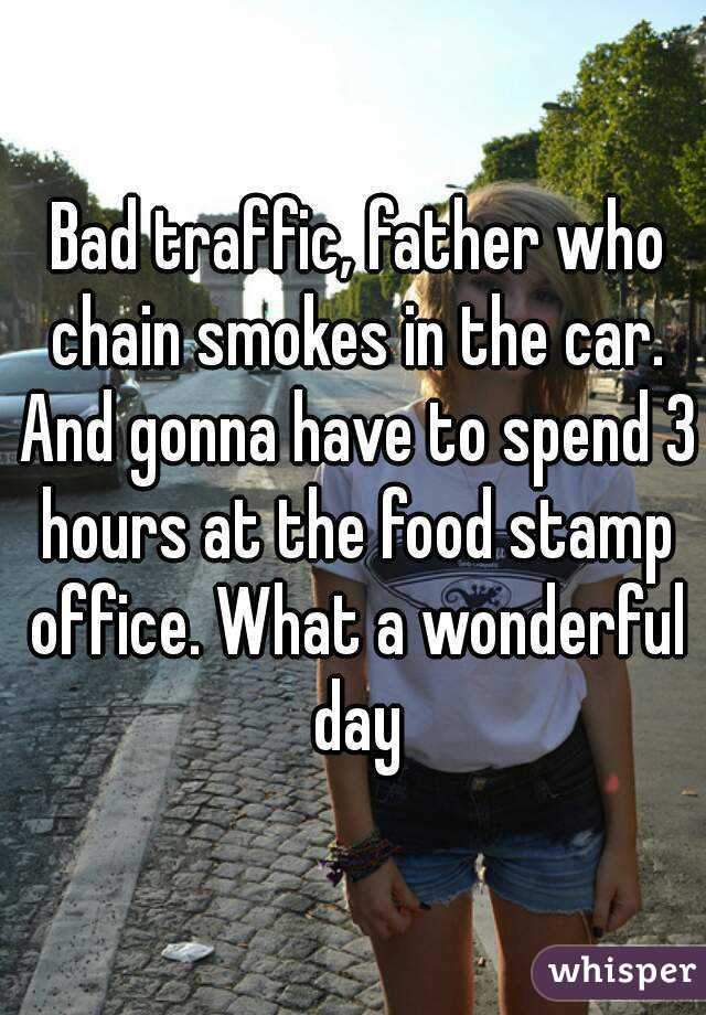 Bad traffic, father who chain smokes in the car. And gonna have to spend 3 hours at the food stamp office. What a wonderful day
