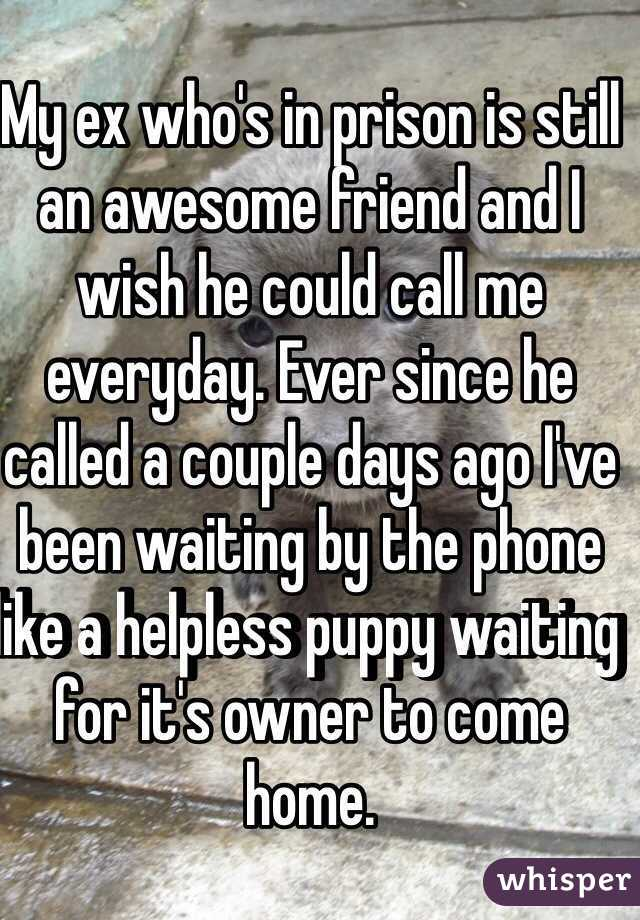 My ex who's in prison is still an awesome friend and I wish he could call me everyday. Ever since he called a couple days ago I've been waiting by the phone like a helpless puppy waiting for it's owner to come home.