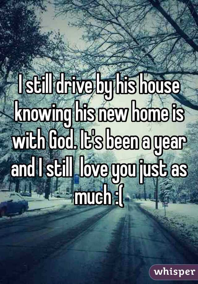 I still drive by his house knowing his new home is with God. It's been a year and I still  love you just as much :(