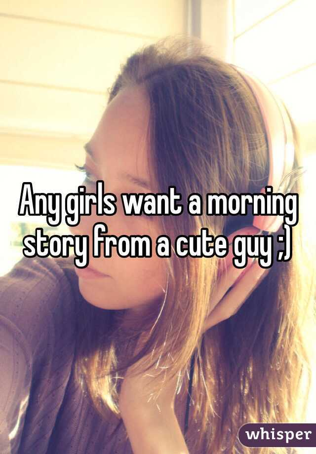Any girls want a morning story from a cute guy ;)