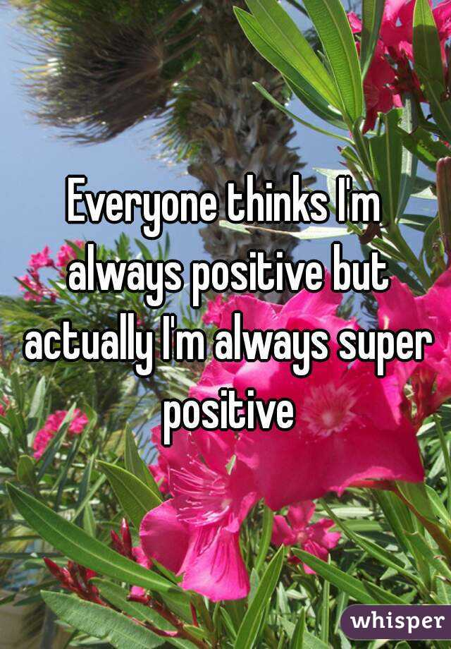 Everyone thinks I'm always positive but actually I'm always super positive