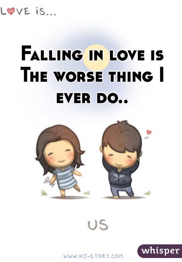 Falling in love is The worse thing I ever do..