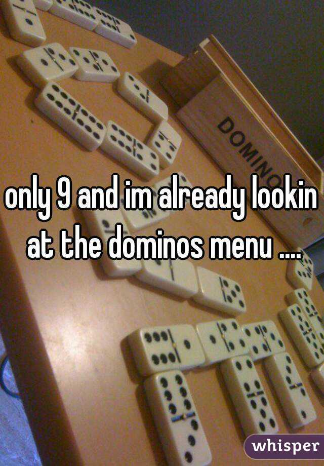 only 9 and im already lookin at the dominos menu ....