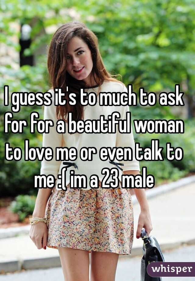 I guess it's to much to ask for for a beautiful woman to love me or even talk to me :( im a 23 male