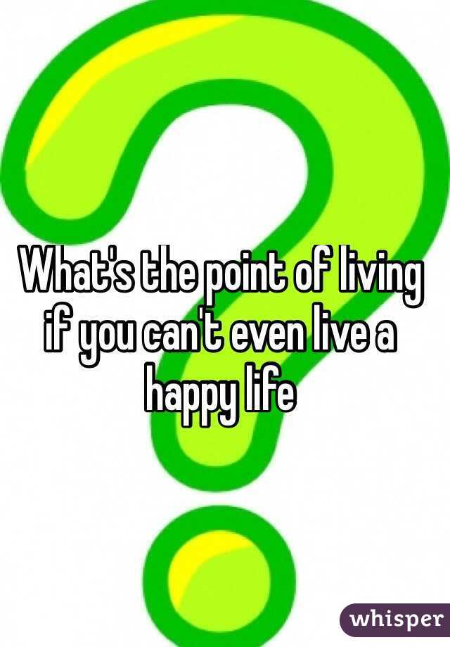 What's the point of living if you can't even live a happy life