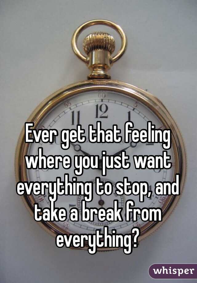 Ever get that feeling where you just want everything to stop, and take a break from everything?