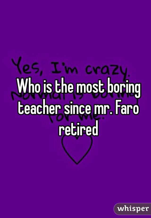 Who is the most boring teacher since mr. Faro retired
