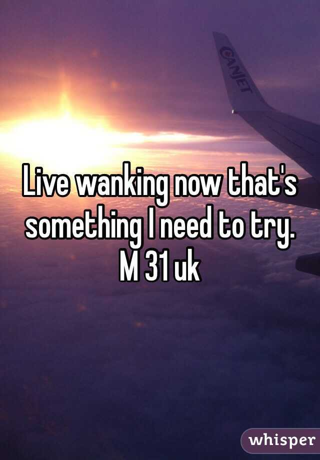 Live wanking now that's something I need to try.  M 31 uk