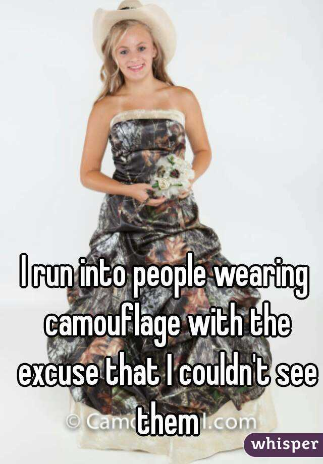 I run into people wearing camouflage with the excuse that I couldn't see them