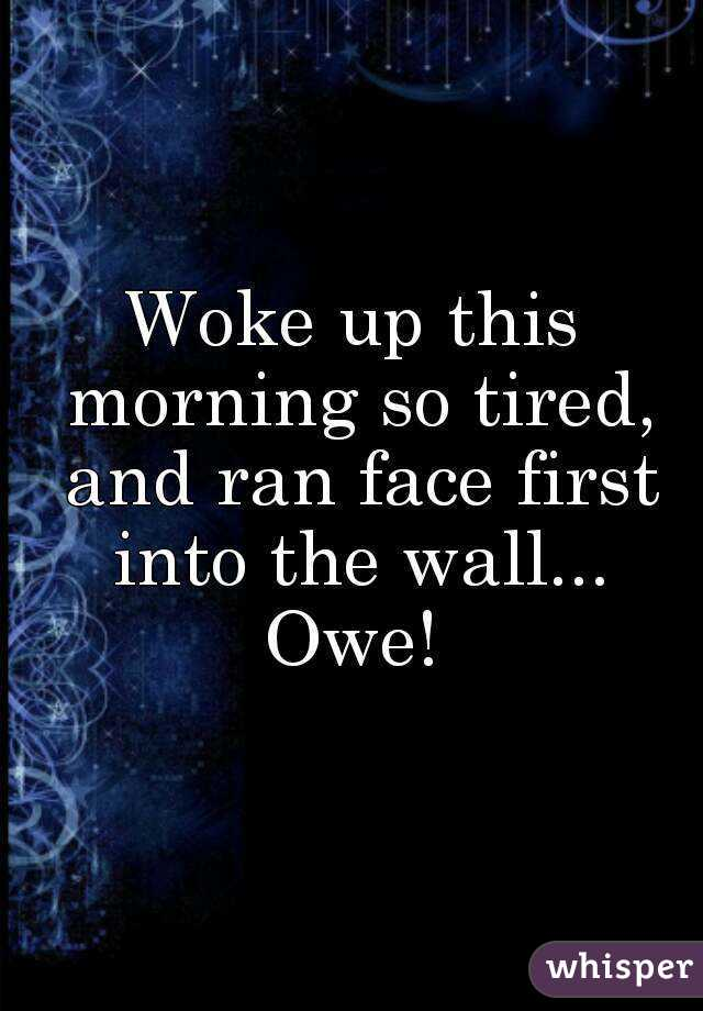Woke up this morning so tired, and ran face first into the wall... Owe!