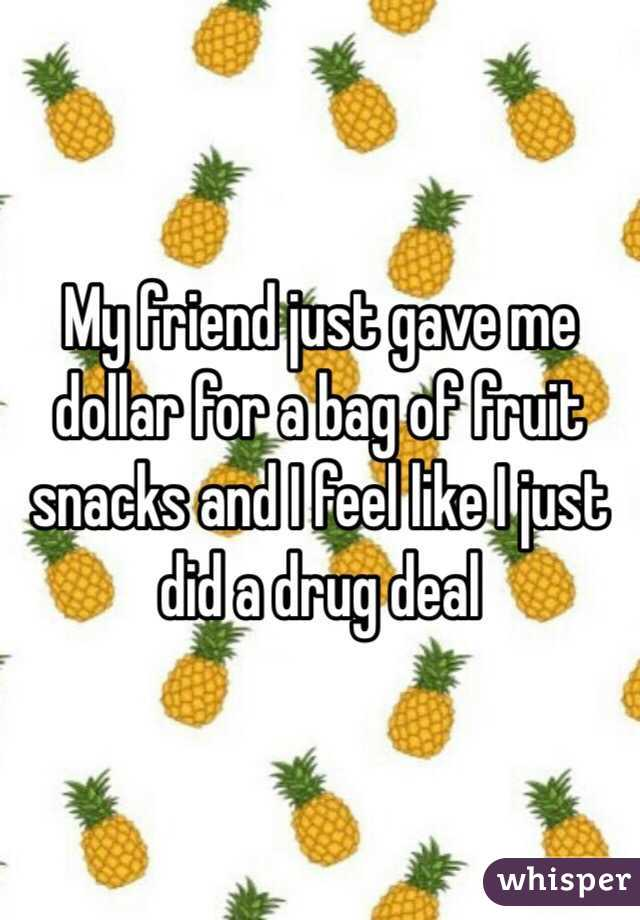 My friend just gave me dollar for a bag of fruit snacks and I feel like I just did a drug deal