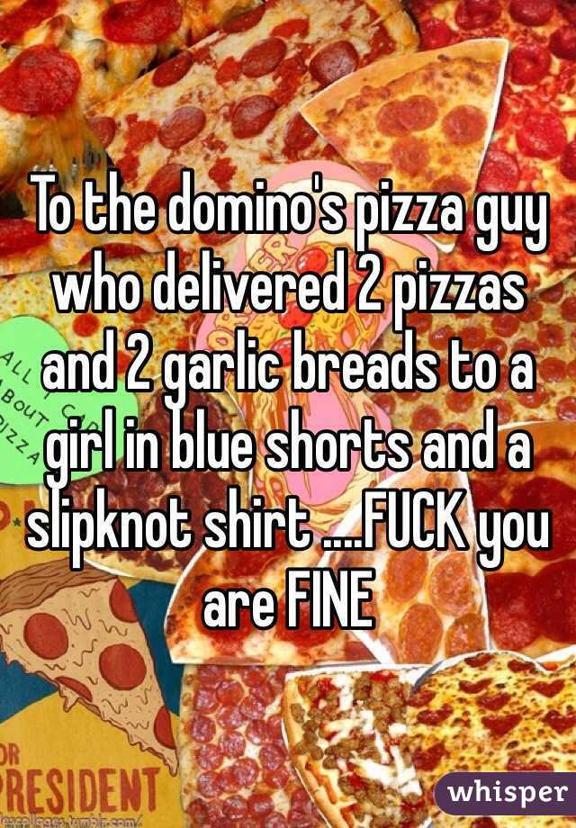 To the domino's pizza guy who delivered 2 pizzas and 2 garlic breads to a girl in blue shorts and a slipknot shirt ....FUCK you are FINE