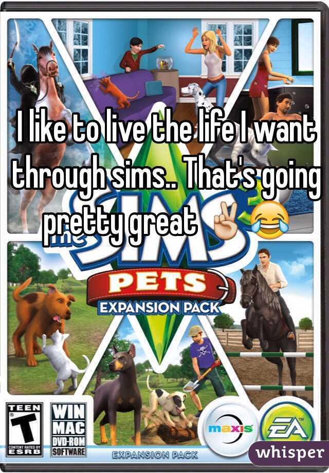 I like to live the life I want through sims.. That's going pretty great ✌️😂