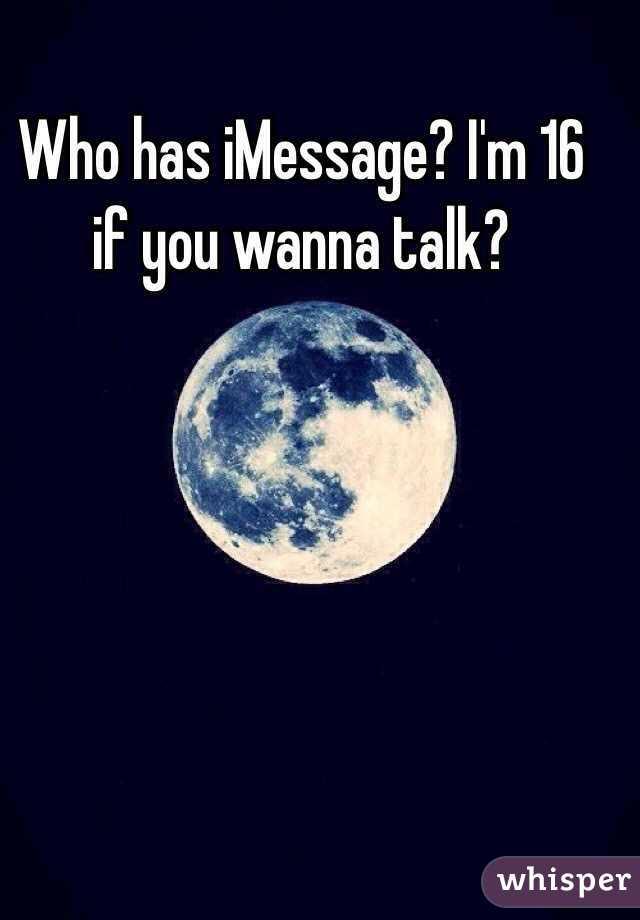 Who has iMessage? I'm 16 if you wanna talk?