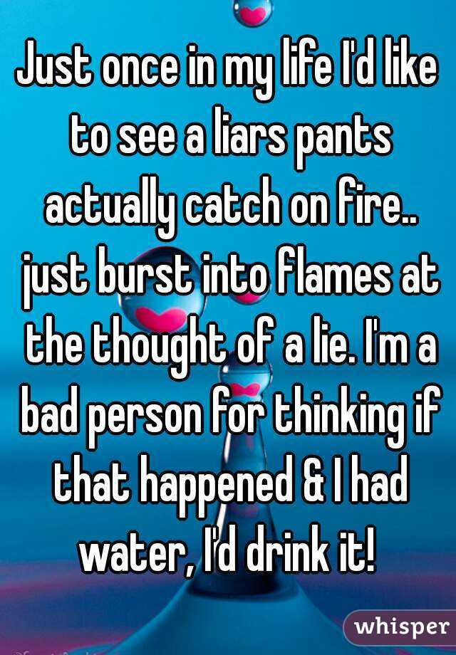Just once in my life I'd like to see a liars pants actually catch on fire.. just burst into flames at the thought of a lie. I'm a bad person for thinking if that happened & I had water, I'd drink it!