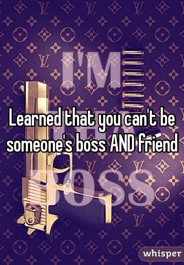 Learned that you can't be someone's boss AND friend