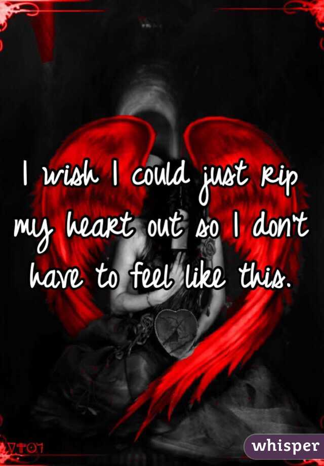 I wish I could just rip my heart out so I don't have to feel like this.