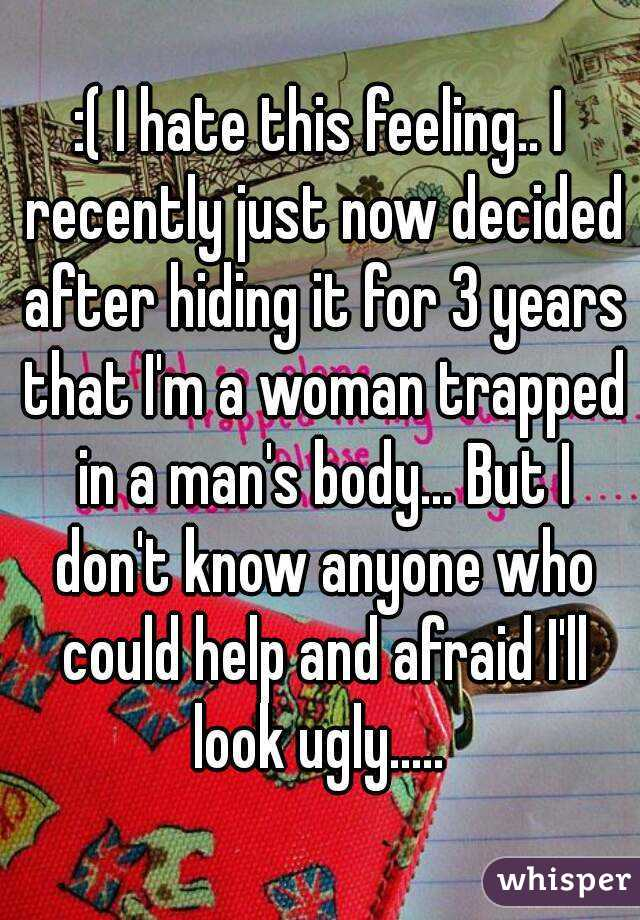 :( I hate this feeling.. I recently just now decided after hiding it for 3 years that I'm a woman trapped in a man's body... But I don't know anyone who could help and afraid I'll look ugly.....
