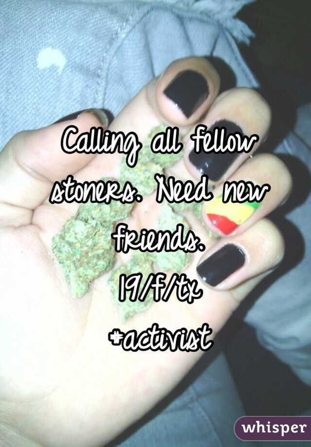 Calling all fellow stoners. Need new friends.  19/f/tx #activist