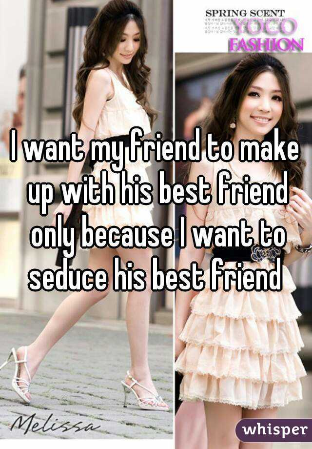I want my friend to make up with his best friend only because I want to seduce his best friend