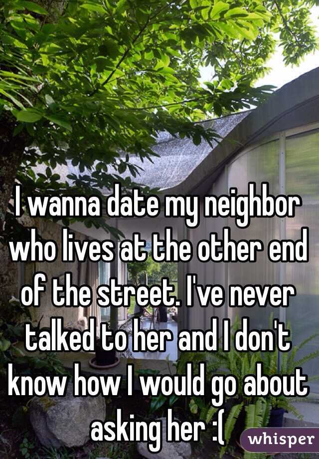 I wanna date my neighbor who lives at the other end of the street. I've never talked to her and I don't know how I would go about asking her :(