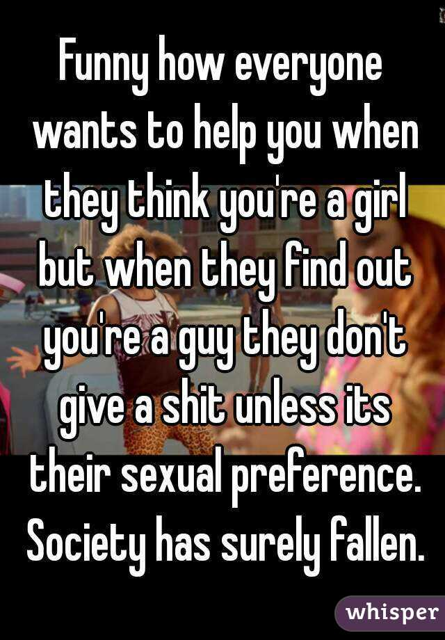 Funny how everyone wants to help you when they think you're a girl but when they find out you're a guy they don't give a shit unless its their sexual preference. Society has surely fallen.