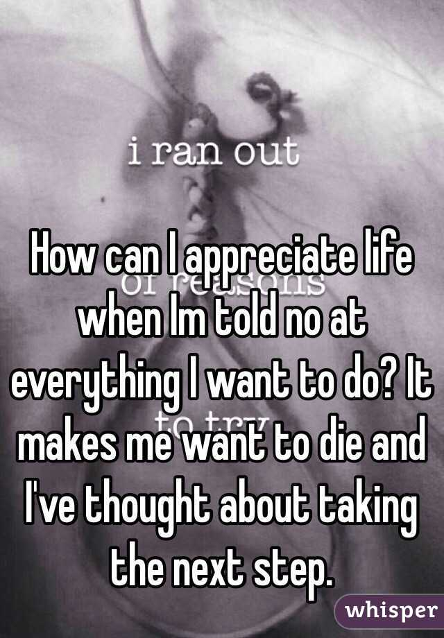 How can I appreciate life when Im told no at everything I want to do? It makes me want to die and I've thought about taking the next step.