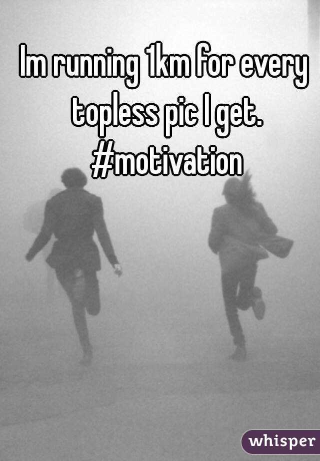 Im running 1km for every topless pic I get. #motivation
