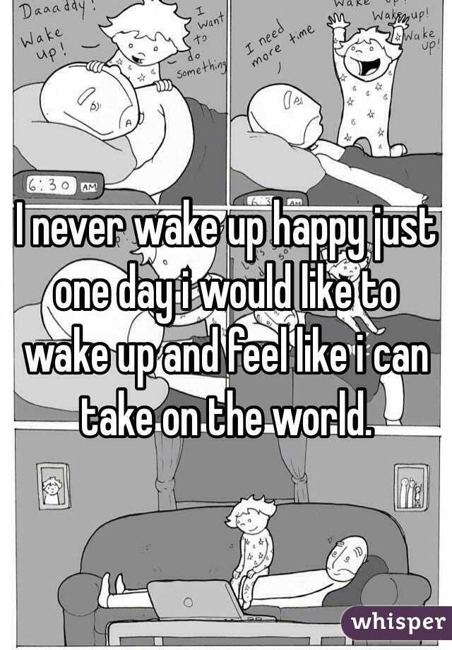 I never wake up happy just one day i would like to wake up and feel like i can take on the world.