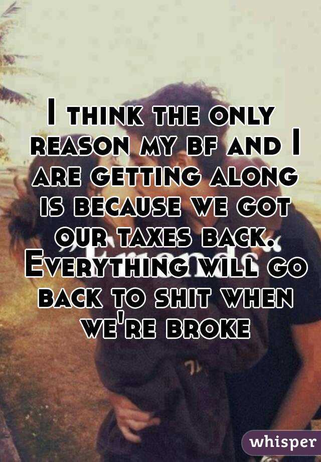 I think the only reason my bf and I are getting along is because we got our taxes back. Everything will go back to shit when we're broke