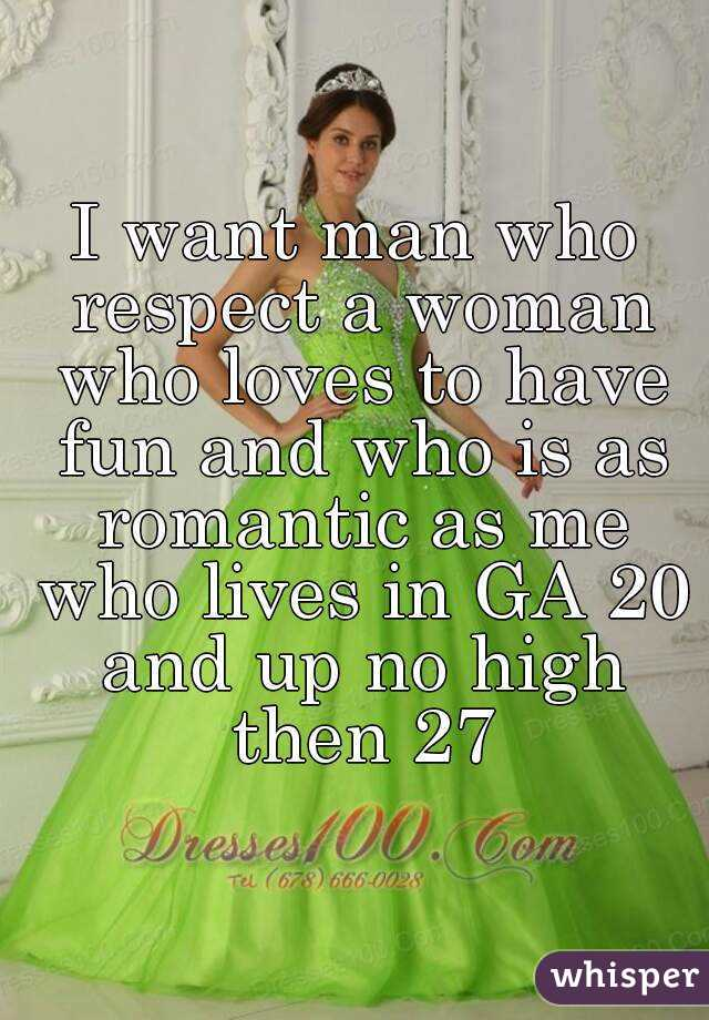 I want man who respect a woman who loves to have fun and who is as romantic as me who lives in GA 20 and up no high then 27