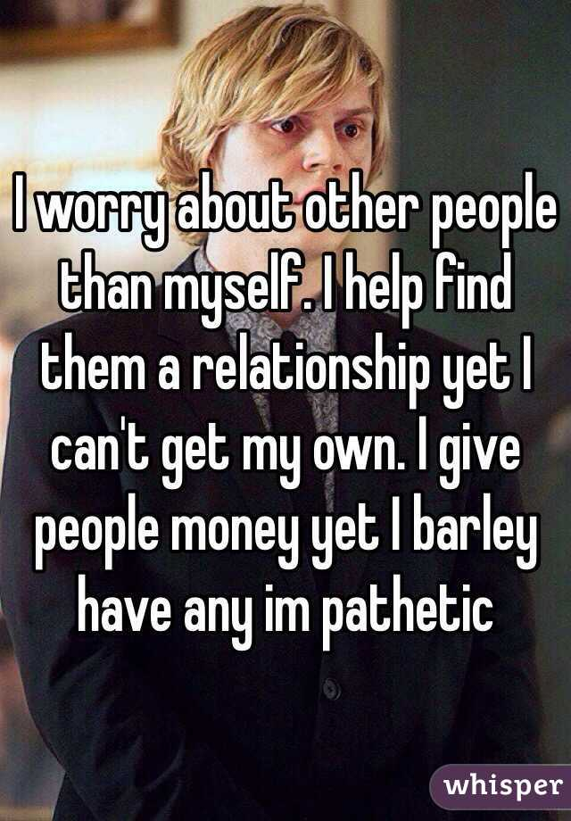I worry about other people than myself. I help find them a relationship yet I can't get my own. I give people money yet I barley have any im pathetic