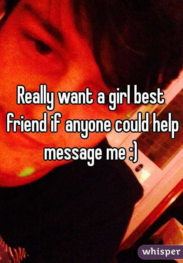 Really want a girl best friend if anyone could help message me :)