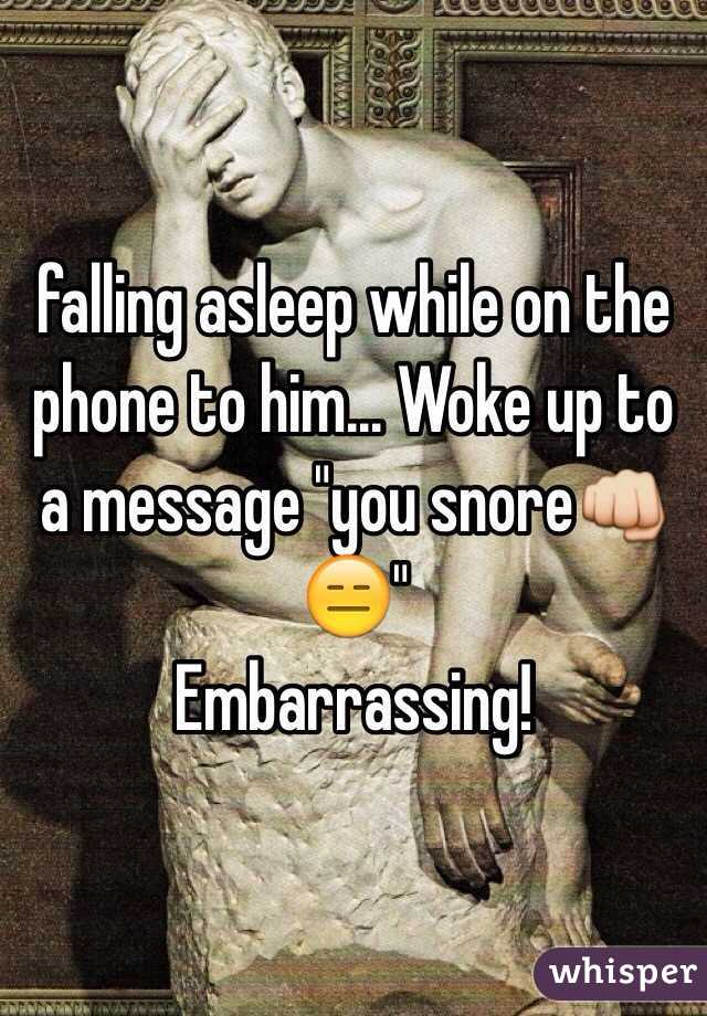 """falling asleep while on the phone to him... Woke up to a message """"you snore👊😑"""" Embarrassing!"""