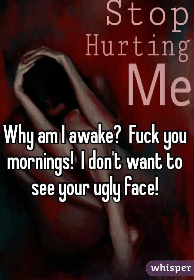 Why am I awake?  Fuck you mornings!  I don't want to see your ugly face!