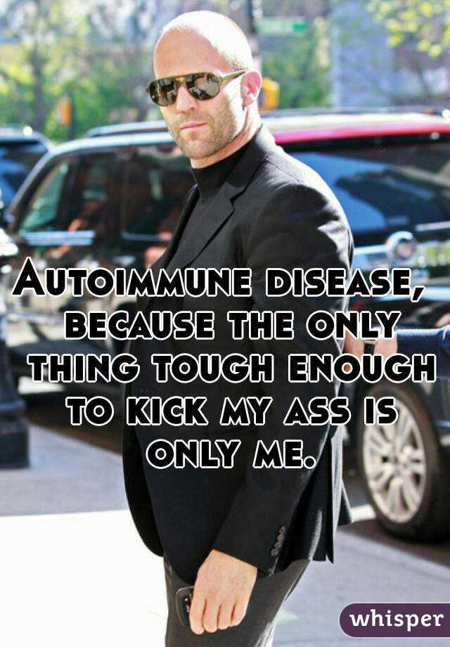 Autoimmune disease,  because the only thing tough enough to kick my ass is only me.