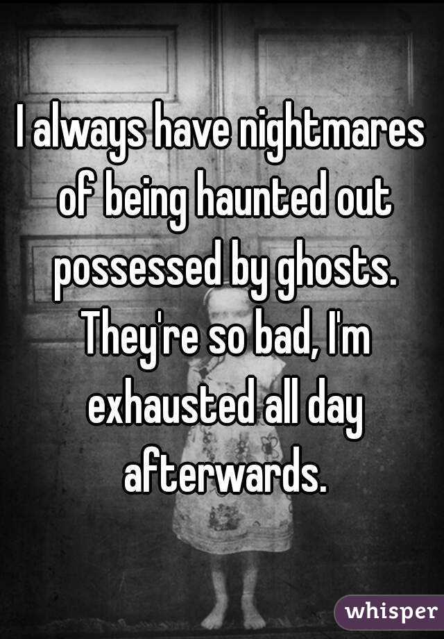 I always have nightmares of being haunted out possessed by ghosts. They're so bad, I'm exhausted all day afterwards.