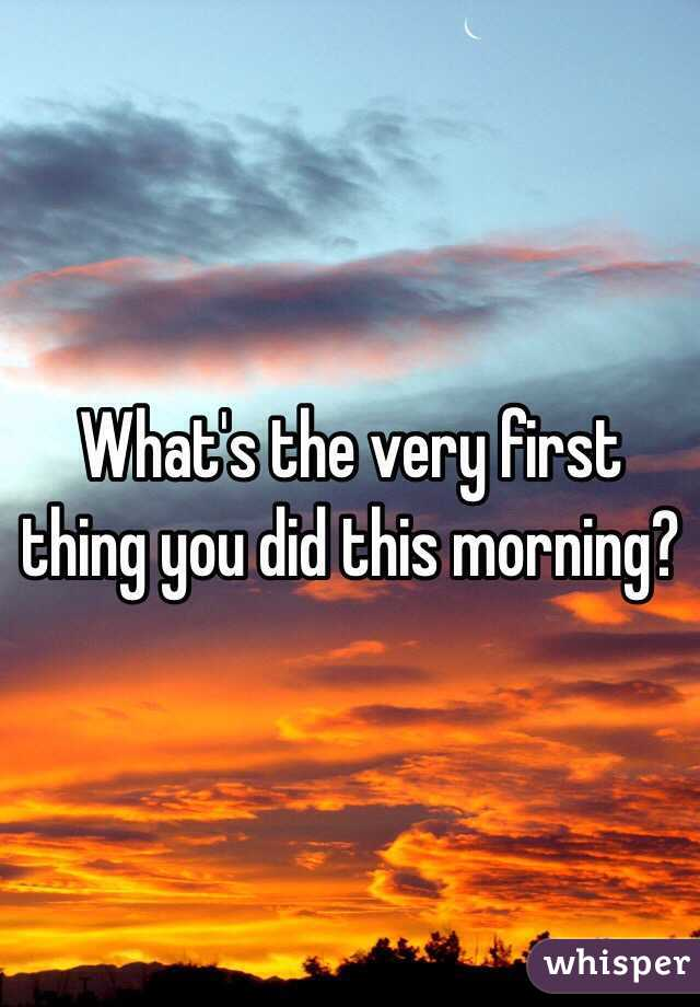 What's the very first thing you did this morning?