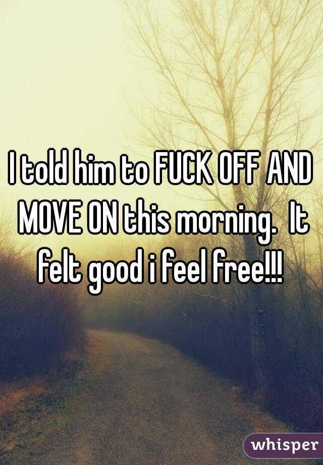 I told him to FUCK OFF AND MOVE ON this morning.  It felt good i feel free!!!