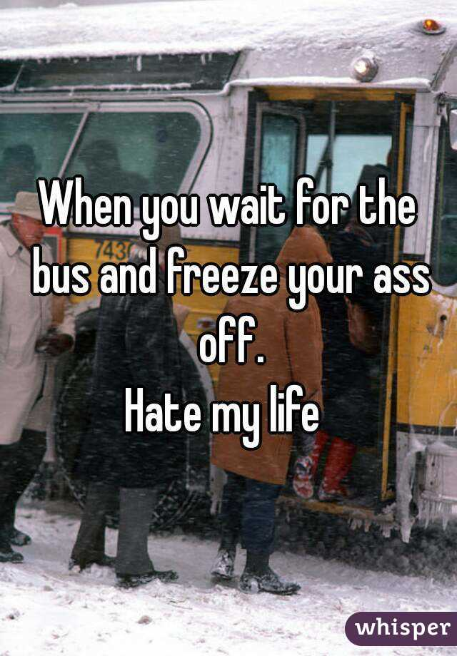 When you wait for the bus and freeze your ass off. Hate my life