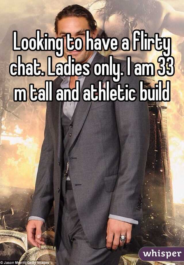 Looking to have a flirty chat. Ladies only. I am 33 m tall and athletic build