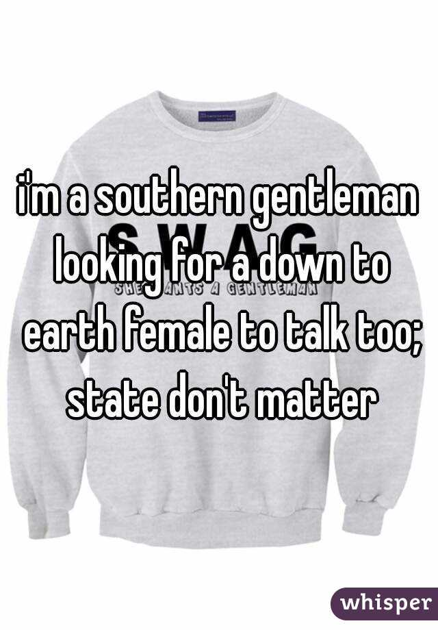i'm a southern gentleman looking for a down to earth female to talk too; state don't matter