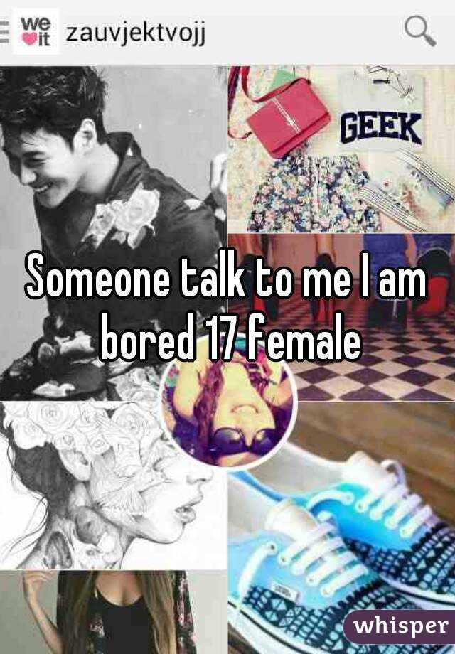 Someone talk to me I am bored 17 female