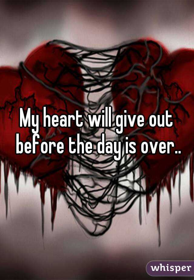 My heart will give out before the day is over..