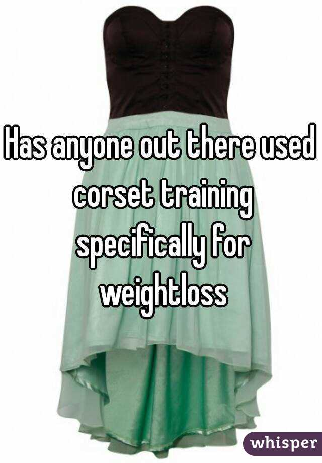 Has anyone out there used corset training specifically for weightloss
