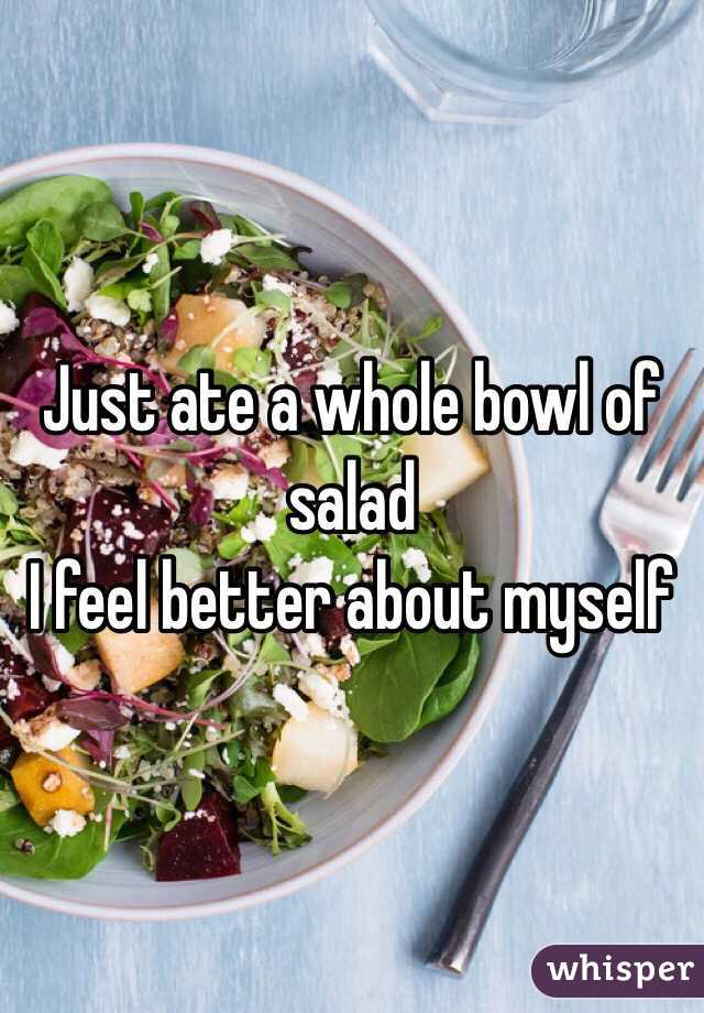 Just ate a whole bowl of salad I feel better about myself